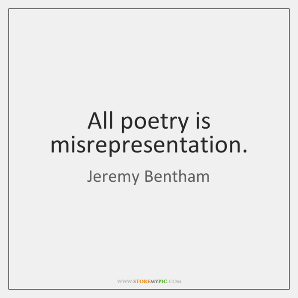 All poetry is misrepresentation.