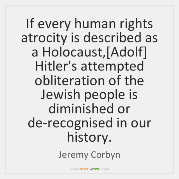 If every human rights atrocity is described as a Holocaust,[Adolf] Hitler's ...
