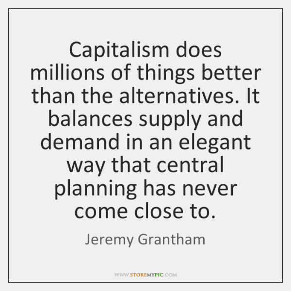Capitalism does millions of things better than the alternatives. It balances supply ...