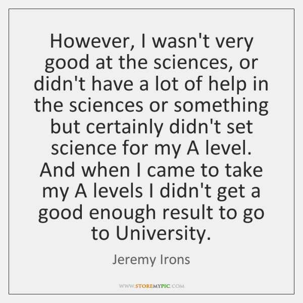 However, I wasn't very good at the sciences, or didn't have a ...
