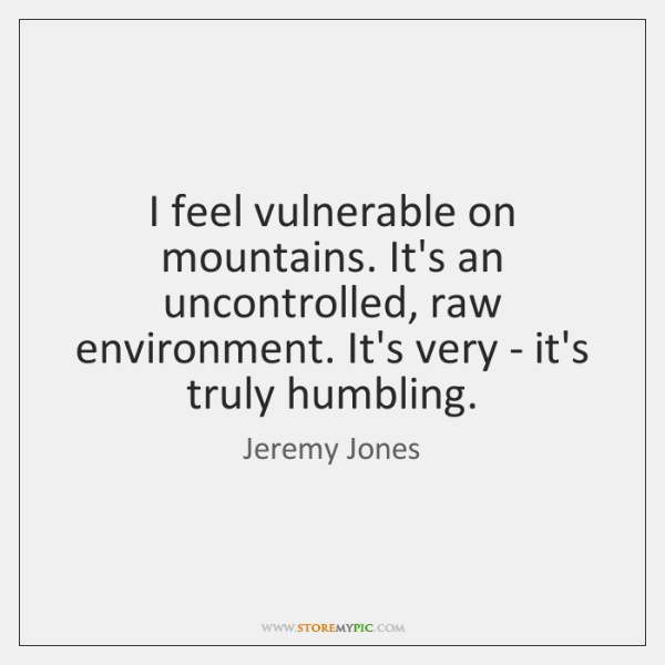 I feel vulnerable on mountains. It's an uncontrolled, raw environment. It's very ...