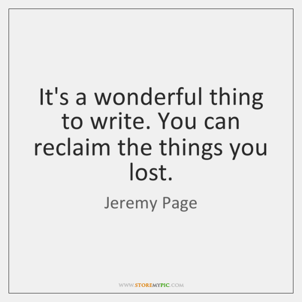 It's a wonderful thing to write. You can reclaim the things you ...
