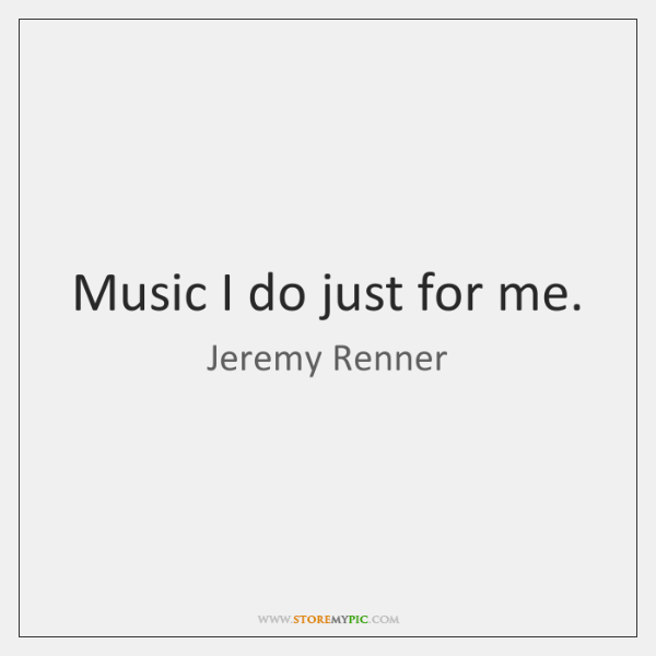 Music I do just for me.