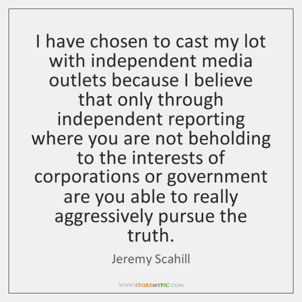I have chosen to cast my lot with independent media outlets because ...