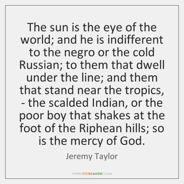 The sun is the eye of the world; and he is indifferent ...