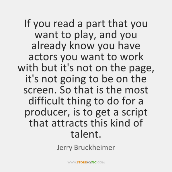 If you read a part that you want to play, and you ...