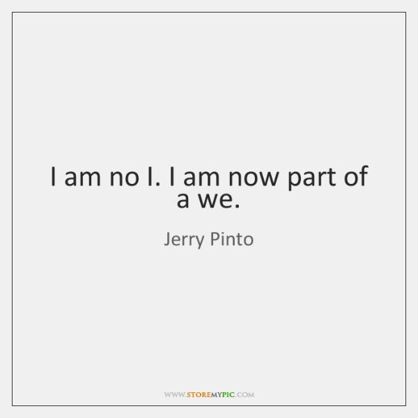 I am no I. I am now part of a we.