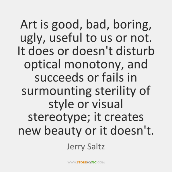 Art is good, bad, boring, ugly, useful to us or not. It ...