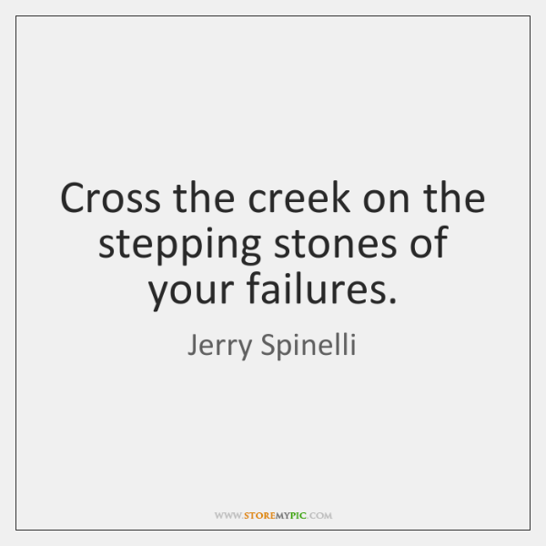 Cross the creek on the stepping stones of your failures.