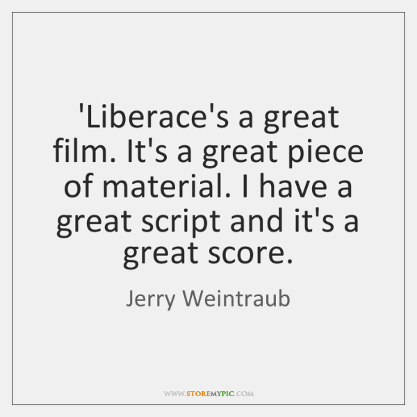 'Liberace's a great film. It's a great piece of material. I have ...