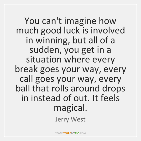 You can't imagine how much good luck is involved in winning, but ...