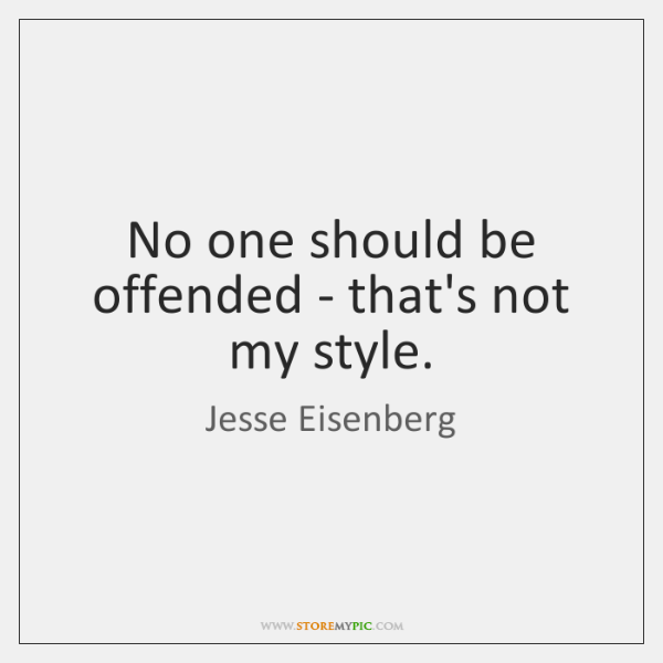No one should be offended - that's not my style.