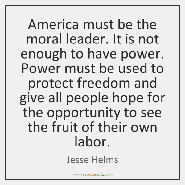 America must be the moral leader. It is not enough to have ...