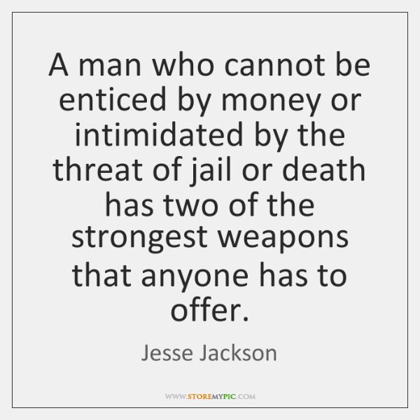 A man who cannot be enticed by money or intimidated by the ...