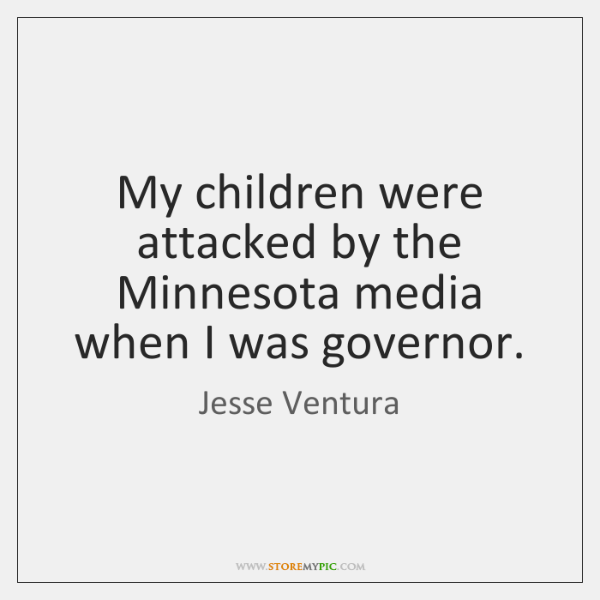 My children were attacked by the Minnesota media when I was governor.