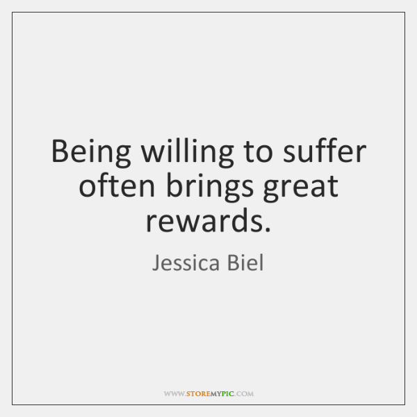 Being willing to suffer often brings great rewards.