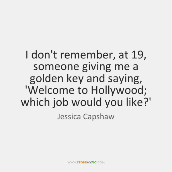 I don't remember, at 19, someone giving me a golden key and saying, ...