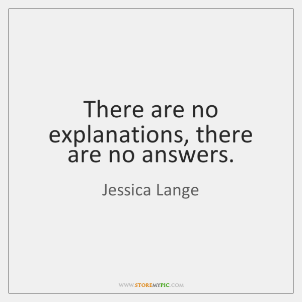 There are no explanations, there are no answers.
