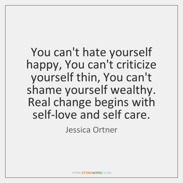 You can't hate yourself happy, You can't criticize yourself thin, You can't ...