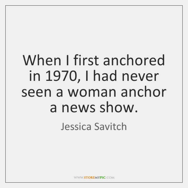 When I first anchored in 1970, I had never seen a woman anchor ...