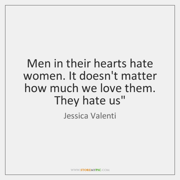 Men in their hearts hate women. It doesn't matter how much we ...