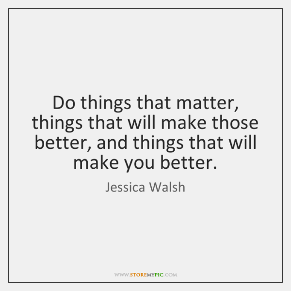 Do things that matter, things that will make those better, and things ...