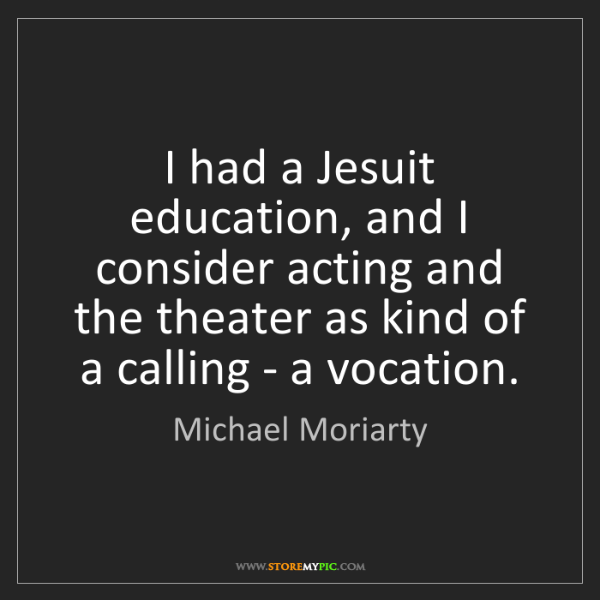 Michael Moriarty: I had a Jesuit education, and I consider acting and the...