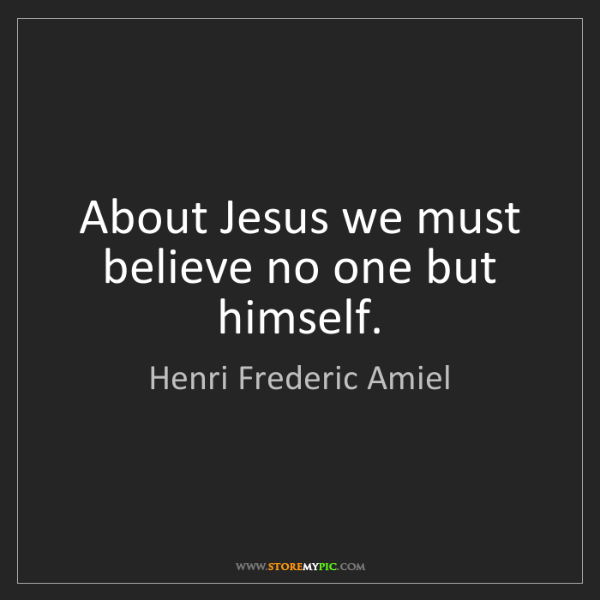 Henri Frederic Amiel: About Jesus we must believe no one but himself.