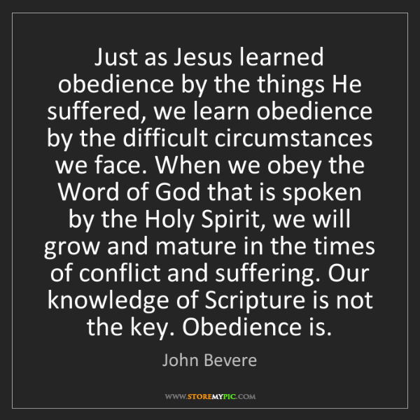 John Bevere: Just as Jesus learned obedience by the things He suffered,...