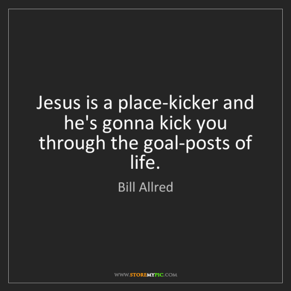 Bill Allred: Jesus is a place-kicker and he's gonna kick you through...