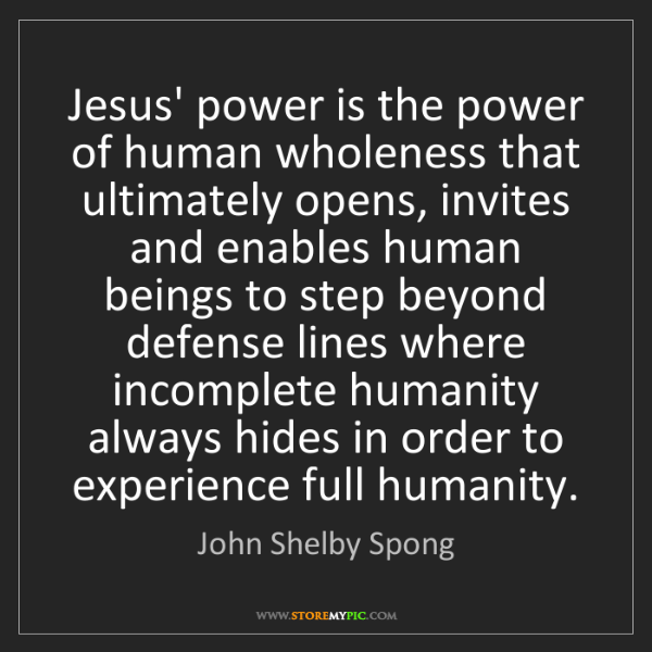 John Shelby Spong: Jesus' power is the power of human wholeness that ultimately...