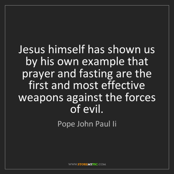 Pope John Paul Ii: Jesus himself has shown us by his own example that prayer...