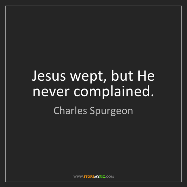 Charles Spurgeon: Jesus wept, but He never complained.