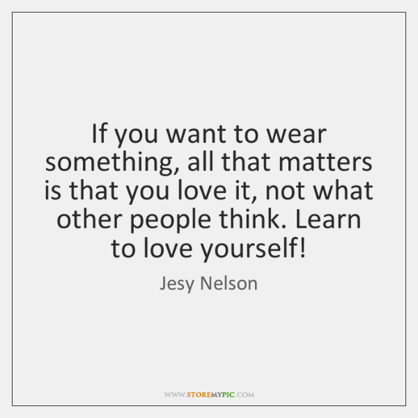 If you want to wear something, all that matters is that you ...