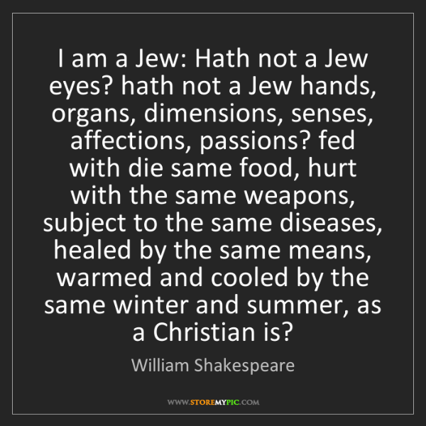 William Shakespeare: I am a Jew: Hath not a Jew eyes? hath not a Jew hands,...