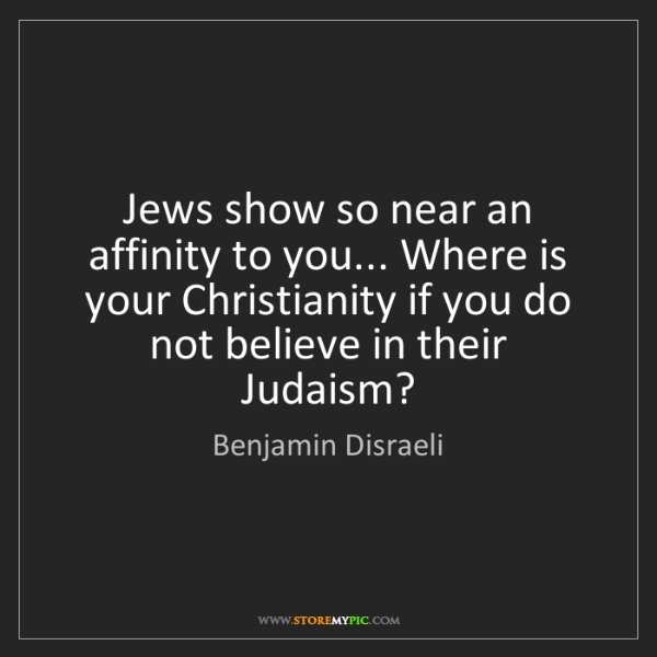 Benjamin Disraeli: Jews show so near an affinity to you... Where is your...