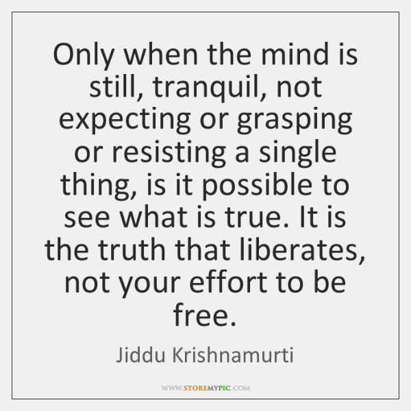 Only when the mind is still, tranquil, not expecting or grasping or ...