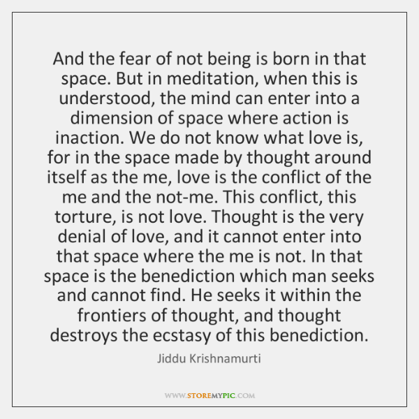 And the fear of not being is born in that space. But ...
