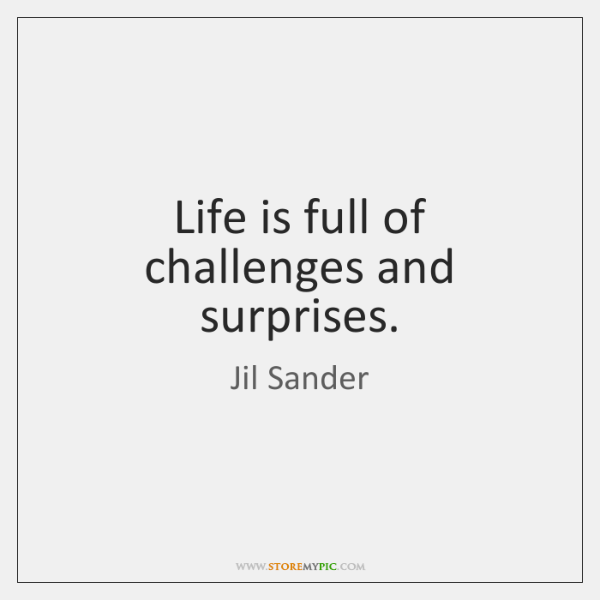 Life is full of challenges and surprises.