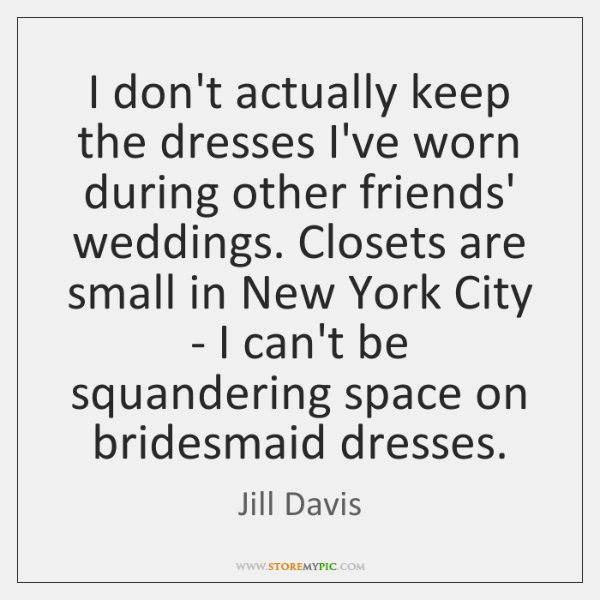 I don't actually keep the dresses I've worn during other friends' weddings. ...