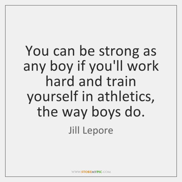 You can be strong as any boy if you'll work hard and ...