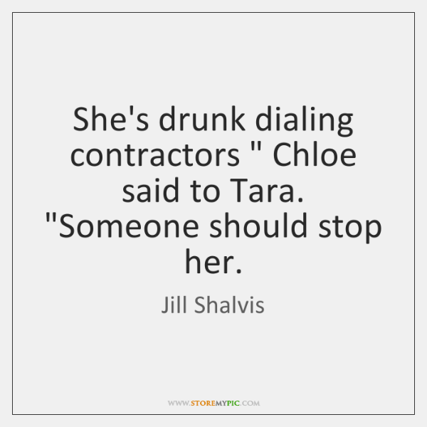 "She's drunk dialing contractors "" Chloe said to Tara. ""Someone should stop her."