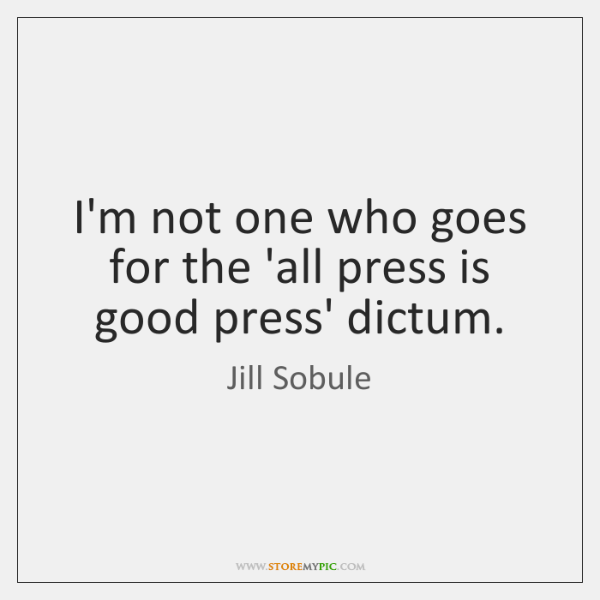 I'm not one who goes for the 'all press is good press' ...