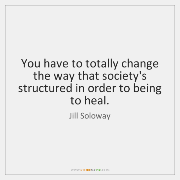 You have to totally change the way that society's structured in order ...