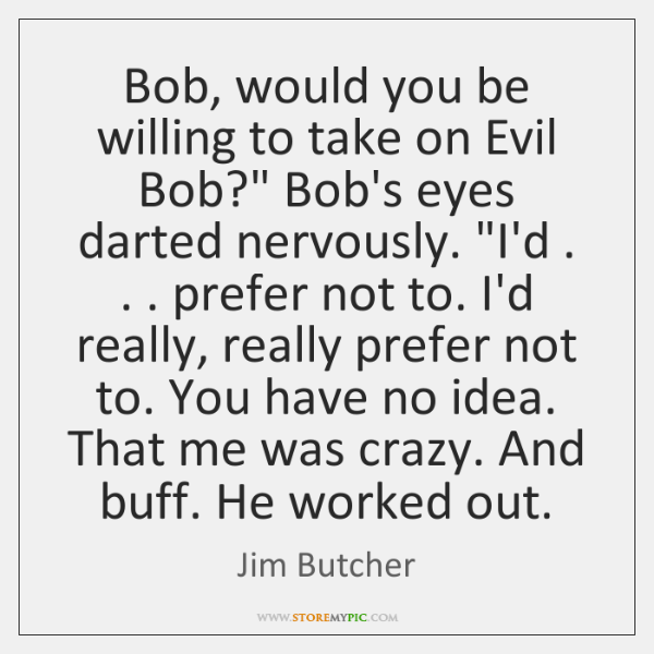 "Bob, would you be willing to take on Evil Bob?"" Bob's eyes ..."