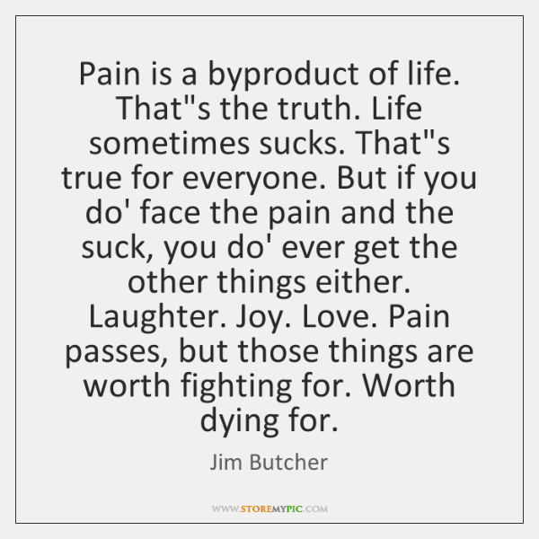 Pain is a byproduct of life. That's the truth. Life sometimes sucks. ...