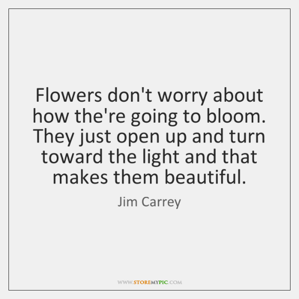 Flowers don't worry about how the're going to bloom. They just open ...