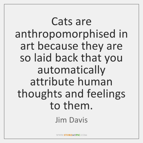 Cats are anthropomorphised in art because they are so laid back that ...