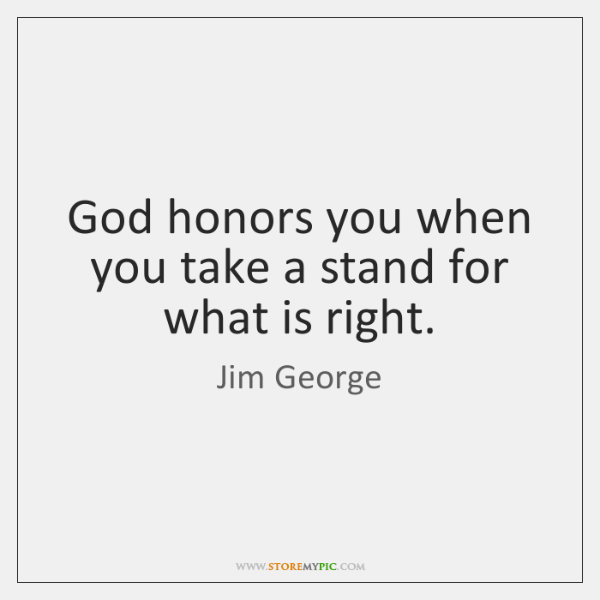 God honors you when you take a stand for what is right.