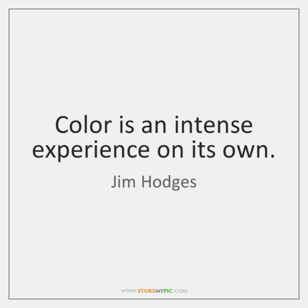 Color is an intense experience on its own.